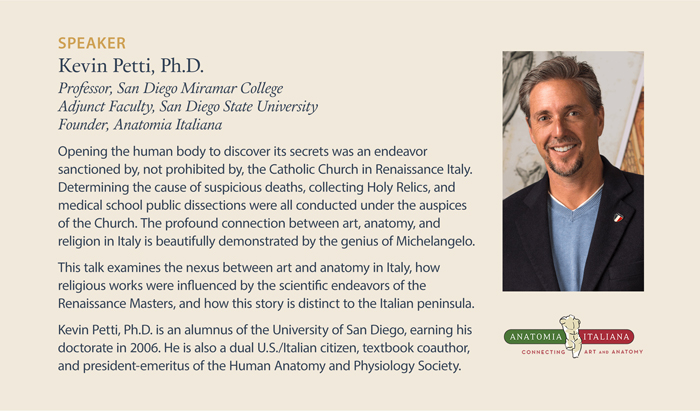 Kevin Petti, Ph.D., Professor, San Diego Miramar College. Adjunct Faculty, San Diego State University. Founder, Anatomia Italiana. Opening the human body to discover its secrets was an endeavor sanctioned by, not prohibited by, the Catholic Church in Renaissance Italy. Determining the cause of suspicious deaths, collecting Holy Relics, and medical school public dissections were all conducted under the auspices of the Church. The profound connection between art, anatomy, and religion in Italy is beautifully demonstrated by the genius of Michelangelo. This talk examines the nexus between art and anatomy in Italy, how religious works were influenced by the scientific endeavors of the Renaissance Masters, and how this story is distinct to the Italian peninsula. Kevin Petti, Ph.D. is an alum of the University of San Diego, earning his doctorate in 2006. He is also a dual U.S./Italian citizen, textbook coauthor, and president-emeritus of the Human Anatomy and Physiology Society.